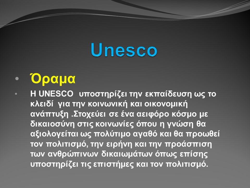 Όραμα Η UNESCO υποστηρίζει την εκπαίδευση ως το κλειδί για την κοινωνική και οικονομική ανάπτυξη.Στοχεύει σε ένα αειφόρο κόσμο με δικαιοσύνη στις κοινωνίες όπου η γνώση θα αξιολογείται ως πολύτιμο αγαθό και θα προωθεί τον πολιτισμό, την ειρήνη και την προάσπιση των ανθρώπινων δικαιωμάτων όπως επίσης υποστηρίζει τις επιστήμες και τον πολιτισμό.