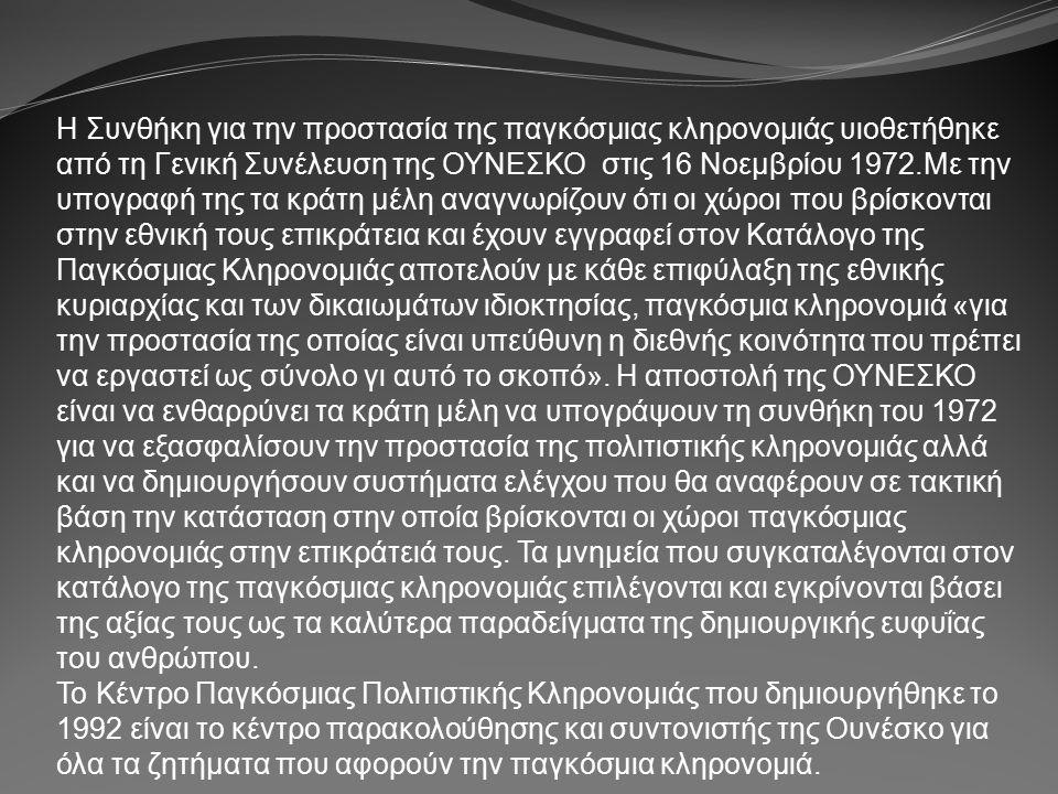 Η Συνθήκη για την προστασία της παγκόσμιας κληρονομιάς υιοθετήθηκε από τη Γενική Συνέλευση της ΟΥΝΕΣΚΟ στις 16 Νοεμβρίου 1972.Με την υπογραφή της τα κράτη μέλη αναγνωρίζουν ότι οι χώροι που βρίσκονται στην εθνική τους επικράτεια και έχουν εγγραφεί στον Κατάλογο της Παγκόσμιας Κληρονομιάς αποτελούν με κάθε επιφύλαξη της εθνικής κυριαρχίας και των δικαιωμάτων ιδιοκτησίας, παγκόσμια κληρονομιά «για την προστασία της οποίας είναι υπεύθυνη η διεθνής κοινότητα που πρέπει να εργαστεί ως σύνολο γι αυτό το σκοπό».