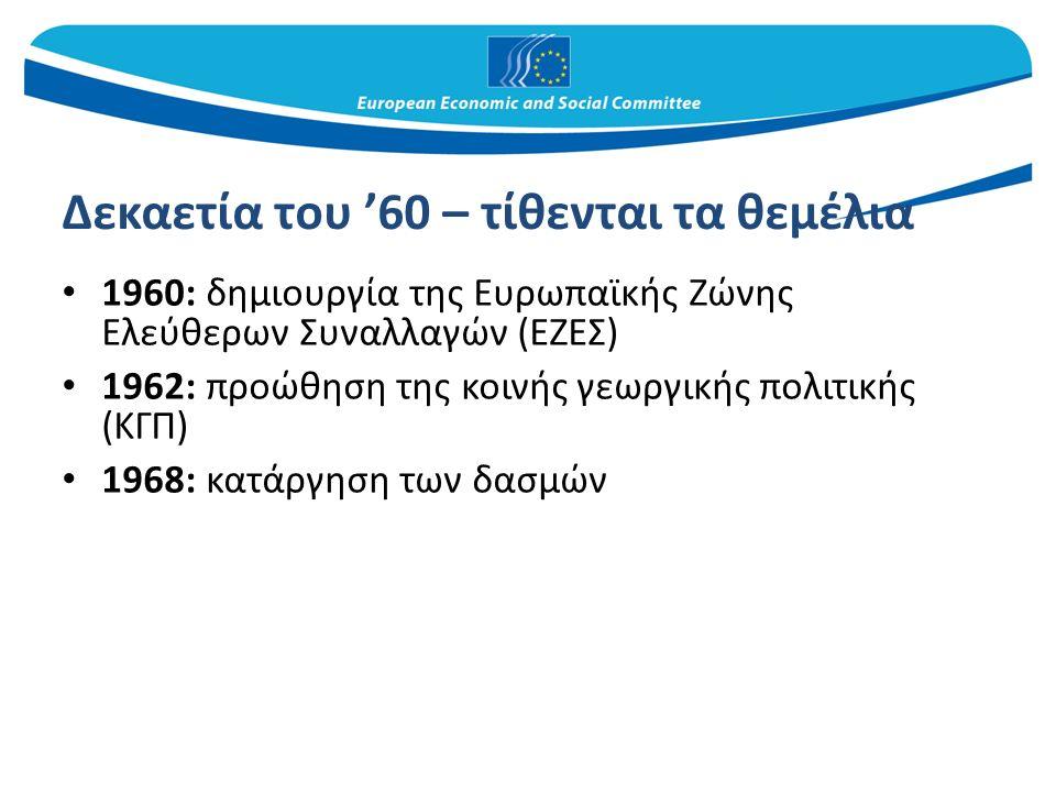 Δεκαετία του '60 – τίθενται τα θεμέλια 1960: δημιουργία της Ευρωπαϊκής Ζώνης Ελεύθερων Συναλλαγών (ΕΖΕΣ) 1962: προώθηση της κοινής γεωργικής πολιτικής (ΚΓΠ) 1968: κατάργηση των δασμών