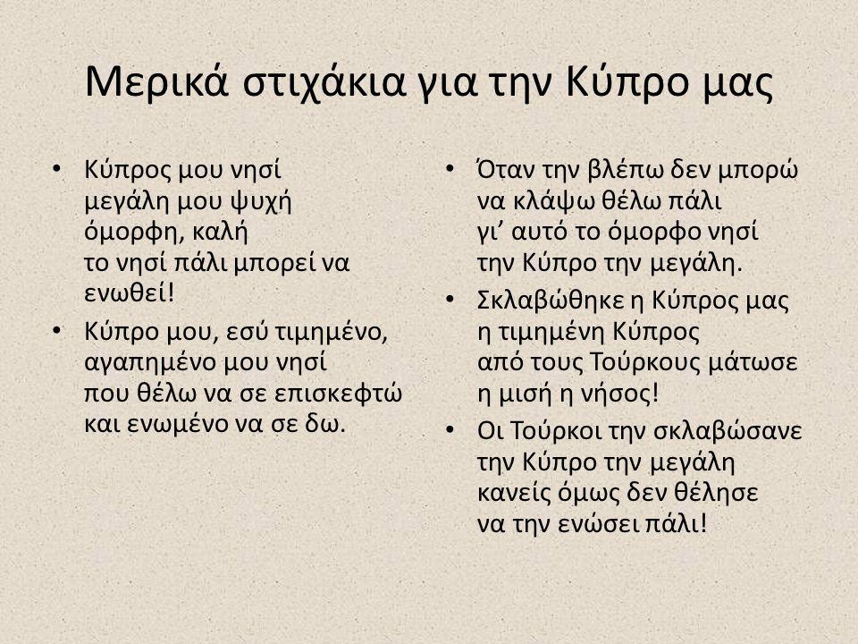 Μερικά στιχάκια για την Κύπρο μας Κύπρος μου νησί μεγάλη μου ψυχή όμορφη, καλή το νησί πάλι μπορεί να ενωθεί.