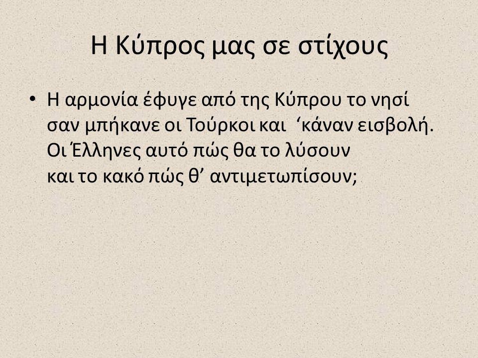 Η Κύπρος μας σε στίχους Η αρμονία έφυγε από της Κύπρου το νησί σαν μπήκανε οι Τούρκοι και 'κάναν εισβολή.