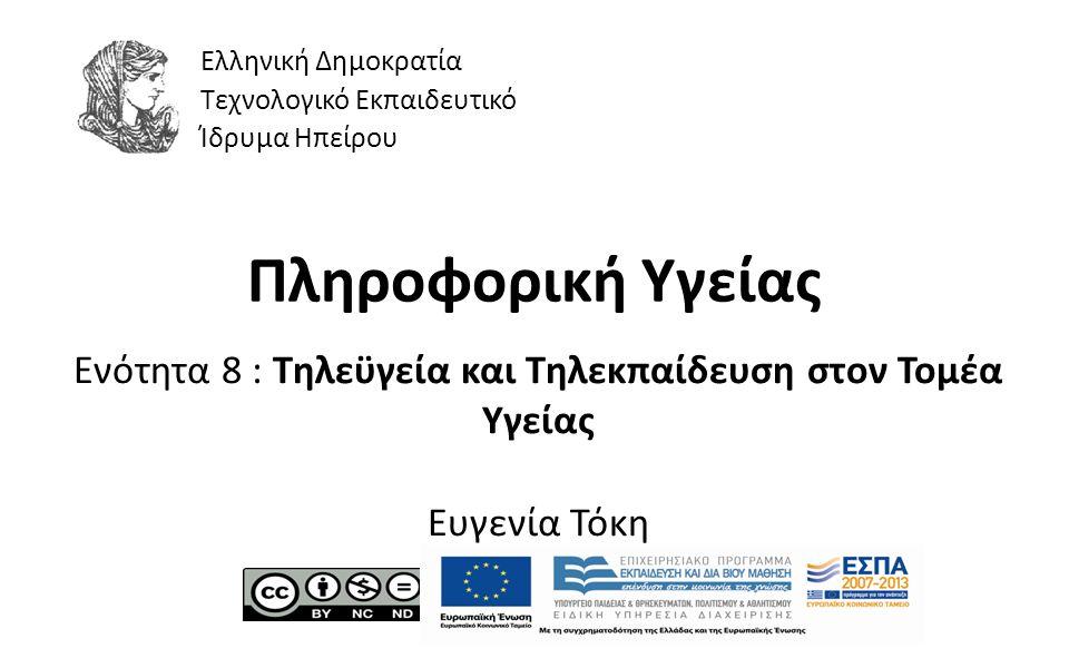 1 Πληροφορική Υγείας Ενότητα 8 : Τηλεϋγεία και Τηλεκπαίδευση στον Τομέα Υγείας Ευγενία Τόκη Ελληνική Δημοκρατία Τεχνολογικό Εκπαιδευτικό Ίδρυμα Ηπείρου