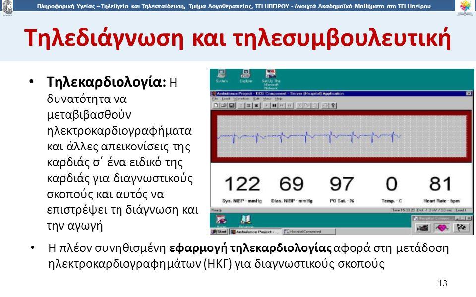 1313 Πληροφορική Υγείας – Τηλεϋγεία και Τηλεκπαίδευση, Τμήμα Λογοθεραπείας, ΤΕΙ ΗΠΕΙΡΟΥ - Ανοιχτά Ακαδημαϊκά Μαθήματα στο ΤΕΙ Ηπείρου Τηλεδιάγνωση και τηλεσυμβουλευτική 13 Τηλεκαρδιολογία: Η δυνατότητα να μεταβιβασθούν ηλεκτροκαρδιογραφήματα και άλλες απεικονίσεις της καρδιάς σ΄ ένα ειδικό της καρδιάς για διαγνωστικούς σκοπούς και αυτός να επιστρέψει τη διάγνωση και την αγωγή Η πλέον συνηθισμένη εφαρμογή τηλεκαρδιολογίας αφορά στη μετάδοση ηλεκτροκαρδιογραφημάτων (ΗΚΓ) για διαγνωστικούς σκοπούς