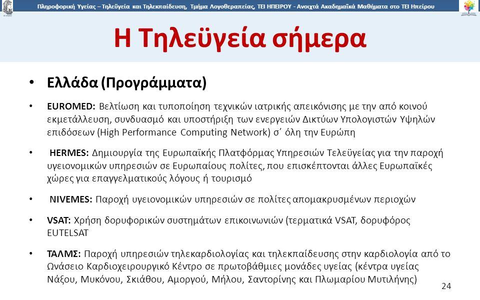 2424 Πληροφορική Υγείας – Τηλεϋγεία και Τηλεκπαίδευση, Τμήμα Λογοθεραπείας, ΤΕΙ ΗΠΕΙΡΟΥ - Ανοιχτά Ακαδημαϊκά Μαθήματα στο ΤΕΙ Ηπείρου Η Τηλεϋγεία σήμερα 24 Ελλάδα (Προγράμματα) EURΟMED: Βελτίωση και τυποποίηση τεχνικών ιατρικής απεικόνισης με την από κοινού εκμετάλλευση, συνδυασμό και υποστήριξη των ενεργειών Δικτύων Υπολογιστών Υψηλών επιδόσεων (High Performance Computing Network) σ΄ όλη την Ευρώπη HERMES: Δημιουργία της Ευρωπαϊκής Πλατφόρμας Υπηρεσιών Τελεϋγείας για την παροχή υγειονομικών υπηρεσιών σε Ευρωπαίους πολίτες, που επισκέπτονται άλλες Ευρωπαϊκές χώρες για επαγγελματικούς λόγους ή τουρισμό NIVEMES: Παροχή υγειονομικών υπηρεσιών σε πολίτες απομακρυσμένων περιοχών VSAT: Χρήση δορυφορικών συστημάτων επικοινωνιών (τερματικά VSAT, δορυφόρος EUTELSAT ΤΑΛMΣ: Παροχή υπηρεσιών τηλεκαρδιολογίας και τηλεκπαίδευσης στην καρδιολογία από το Ωνάσειο Καρδιοχειρουργικό Κέντρο σε πρωτοβάθμιες μονάδες υγείας (κέντρα υγείας Νάξου, Μυκόνου, Σκιάθου, Αμοργού, Μήλου, Σαντορίνης και Πλωμαρίου Μυτιλήνης)