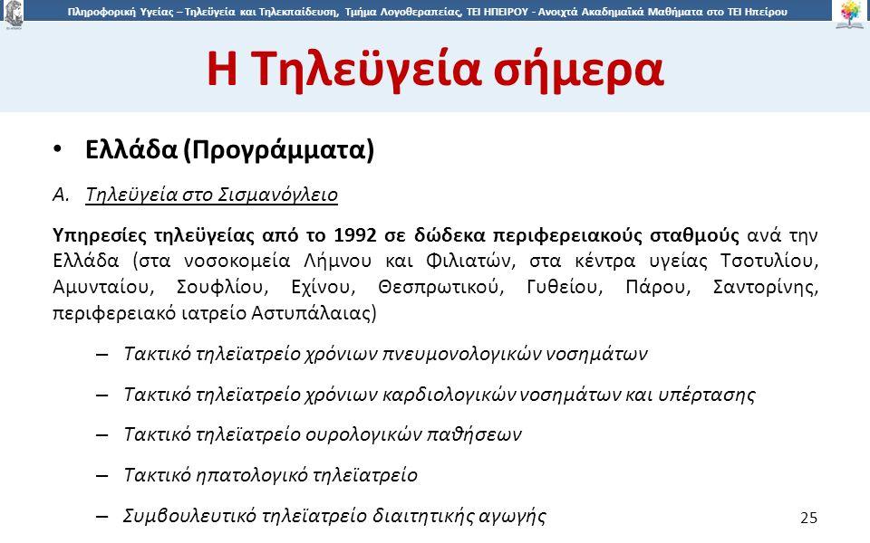 2525 Πληροφορική Υγείας – Τηλεϋγεία και Τηλεκπαίδευση, Τμήμα Λογοθεραπείας, ΤΕΙ ΗΠΕΙΡΟΥ - Ανοιχτά Ακαδημαϊκά Μαθήματα στο ΤΕΙ Ηπείρου Η Τηλεϋγεία σήμερα 25 Ελλάδα (Προγράμματα) A.Τηλεϋγεία στο Σισμανόγλειο Υπηρεσίες τηλεϋγείας από το 1992 σε δώδεκα περιφερειακούς σταθμούς ανά την Ελλάδα (στα νοσοκομεία Λήμνου και Φιλιατών, στα κέντρα υγείας Τσοτυλίου, Αμυνταίου, Σουφλίου, Εχίνου, Θεσπρωτικού, Γυθείου, Πάρου, Σαντορίνης, περιφερειακό ιατρείο Αστυπάλαιας) – Τακτικό τηλεϊατρείο χρόνιων πνευμονολογικών νοσημάτων – Τακτικό τηλεϊατρείο χρόνιων καρδιολογικών νοσημάτων και υπέρτασης – Τακτικό τηλεϊατρείο ουρολογικών παθήσεων – Τακτικό ηπατολογικό τηλεϊατρείο – Συμβουλευτικό τηλεϊατρείο διαιτητικής αγωγής
