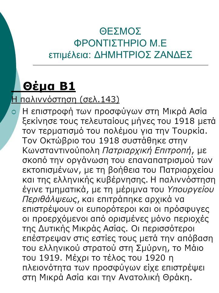 ΘΕΣΜΟΣ ΦΡΟΝΤΙΣΤΗΡΙΟ Μ.Ε επιμέλεια: ΔΗΜΗΤΡΙΟΣ ΖΑΝΔΕΣ Θέμα Β1 Η παλιννόστηση (σελ.143)  Η επιστροφή των προσφύγων στη Μικρά Ασία ξεκίνησε τους τελευταίους μήνες του 1918 μετά τον τερματισμό του πολέμου για την Τουρκία.