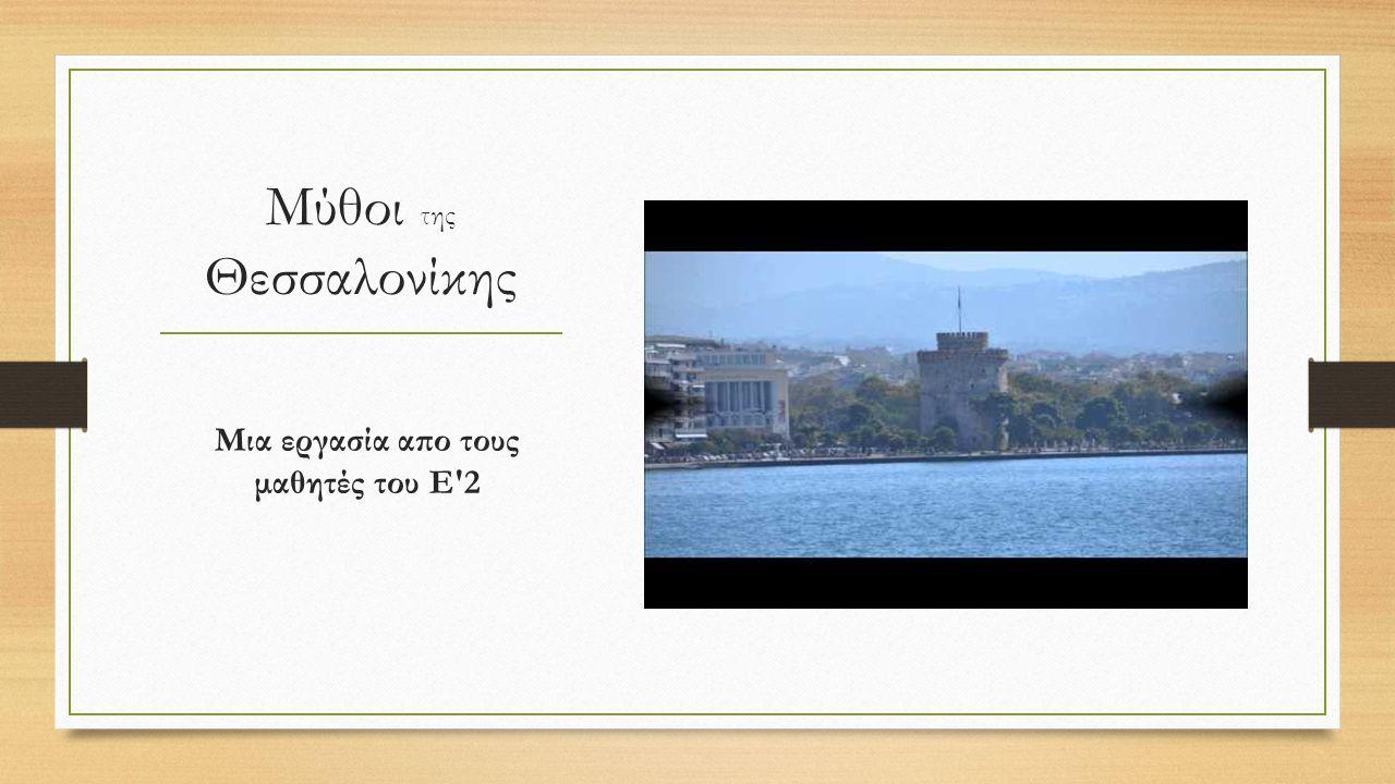 Μύθοι της Θεσσαλονίκης Μια εργασία απο τους μαθητές του Ε 2