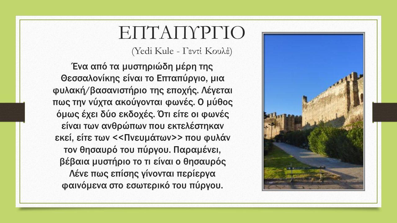 ΕΠΤΑΠΥΡΓΙΟ (Yedi Kule - Γεντί Κουλέ) Ένα από τα μυστηριώδη μέρη της Θεσσαλονίκης είναι το Επταπύργιο, μια φυλακή/βασανιστήριο της εποχής.