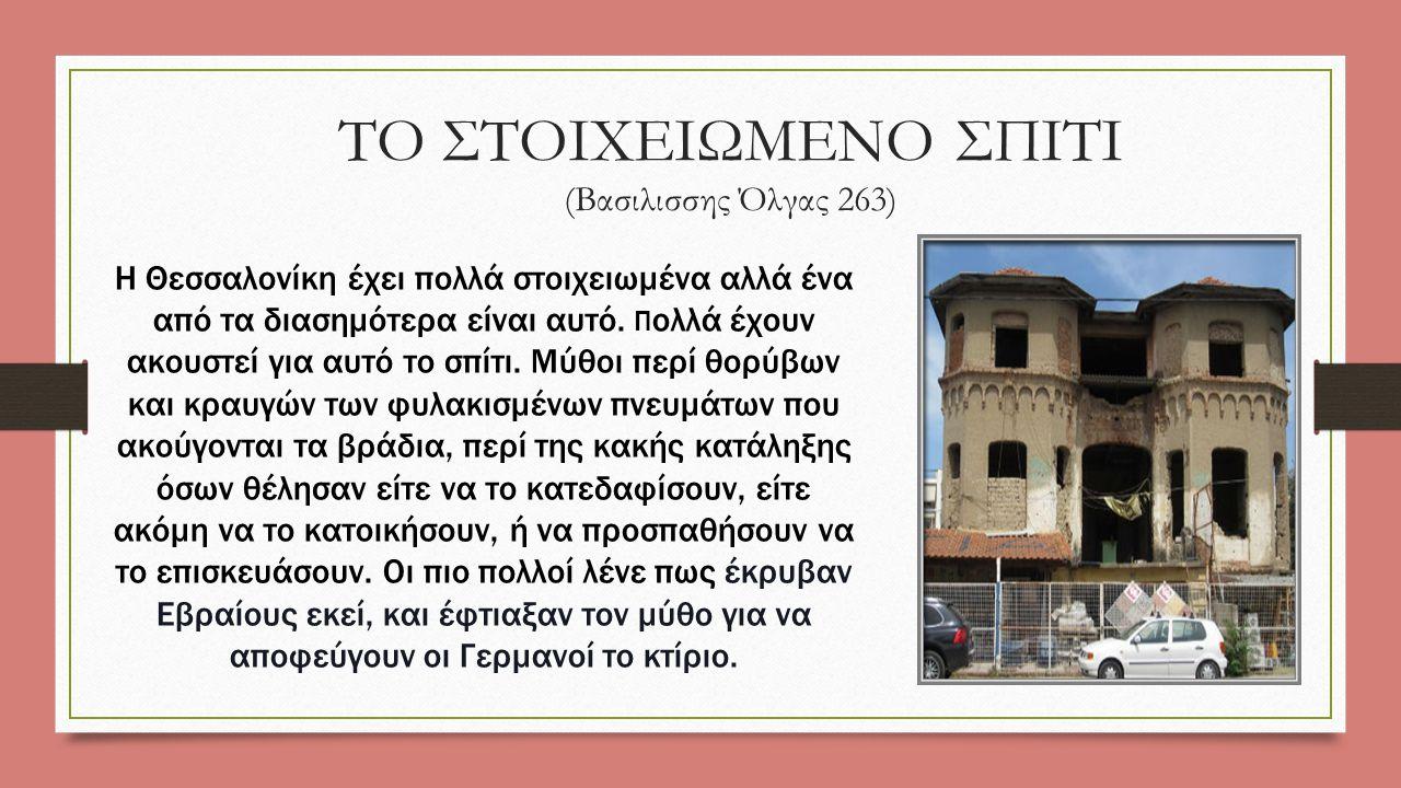 TO ΣΤΟΙΧΕΙΩΜΕΝΟ ΣΠΙΤΙ (Βασιλισσης Όλγας 263) Η Θεσσαλονίκη έχει πολλά στοιχειωμένα αλλά ένα από τα διασημότερα είναι αυτό.