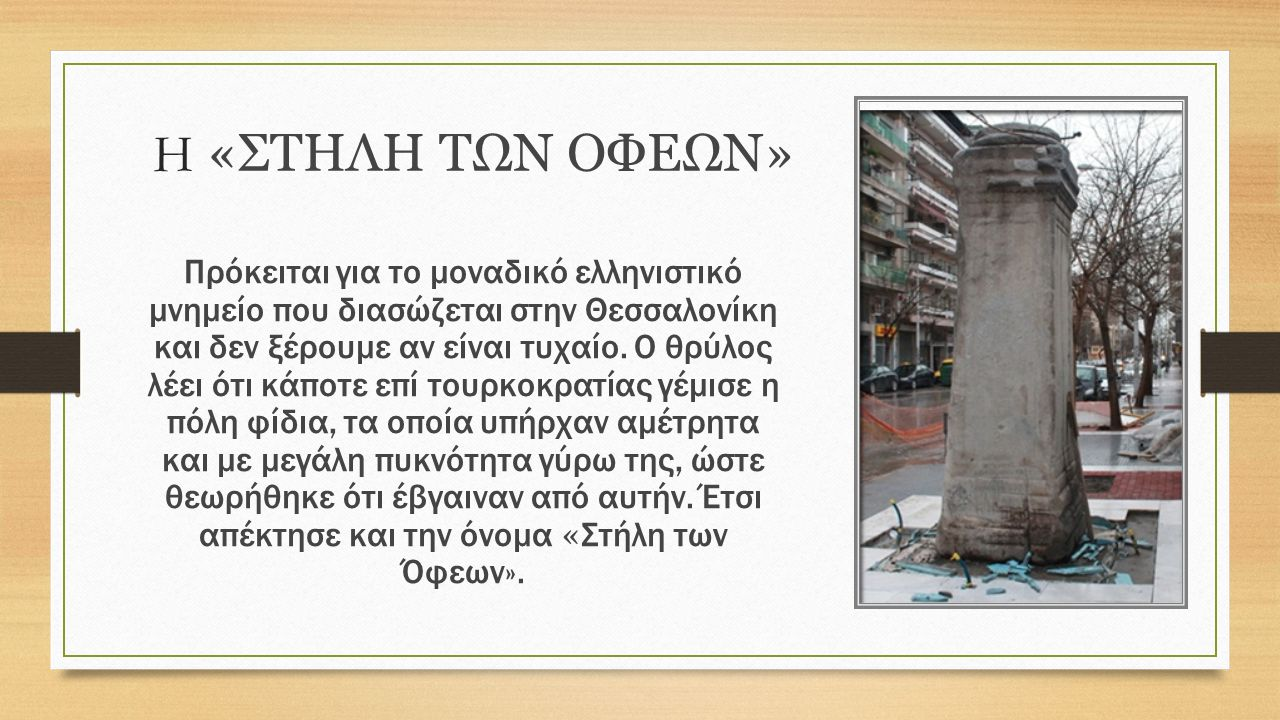 Η «ΣΤΗΛΗ ΤΩΝ ΟΦΕΩΝ» Πρόκειται για το μοναδικό ελληνιστικό μνημείο που διασώζεται στην Θεσσαλονίκη και δεν ξέρουμε αν είναι τυχαίο.