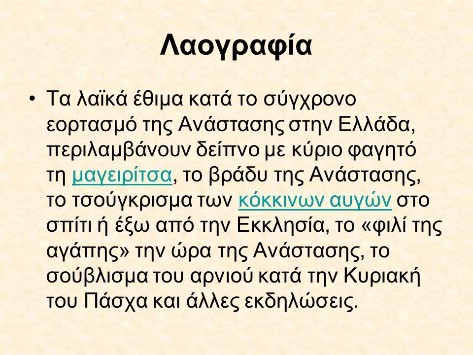 Λαογραφία Τα λαϊκά έθιμα κατά το σύγχρονο εορτασμό της Ανάστασης στην Ελλάδα, περιλαμβάνουν δείπνο με κύριο φαγητό τη μαγειρίτσα, το βράδυ της Ανάστασ