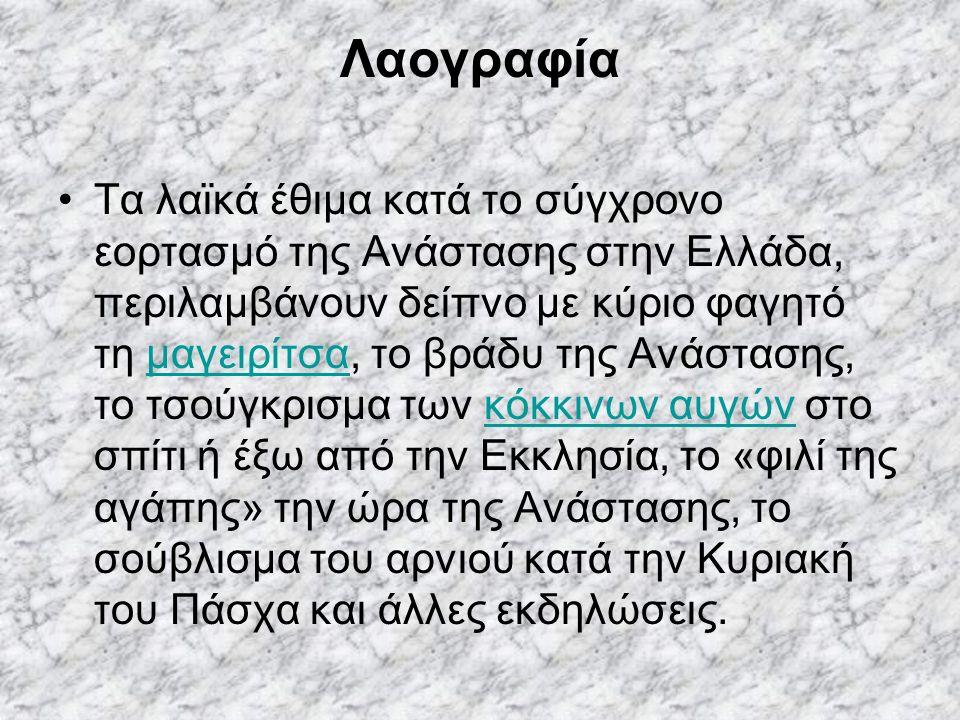 Λαογραφία Τα λαϊκά έθιμα κατά το σύγχρονο εορτασμό της Ανάστασης στην Ελλάδα, περιλαμβάνουν δείπνο με κύριο φαγητό τη μαγειρίτσα, το βράδυ της Ανάστασης, το τσούγκρισμα των κόκκινων αυγών στο σπίτι ή έξω από την Εκκλησία, το «φιλί της αγάπης» την ώρα της Ανάστασης, το σούβλισμα του αρνιού κατά την Κυριακή του Πάσχα και άλλες εκδηλώσεις.μαγειρίτσακόκκινων αυγών