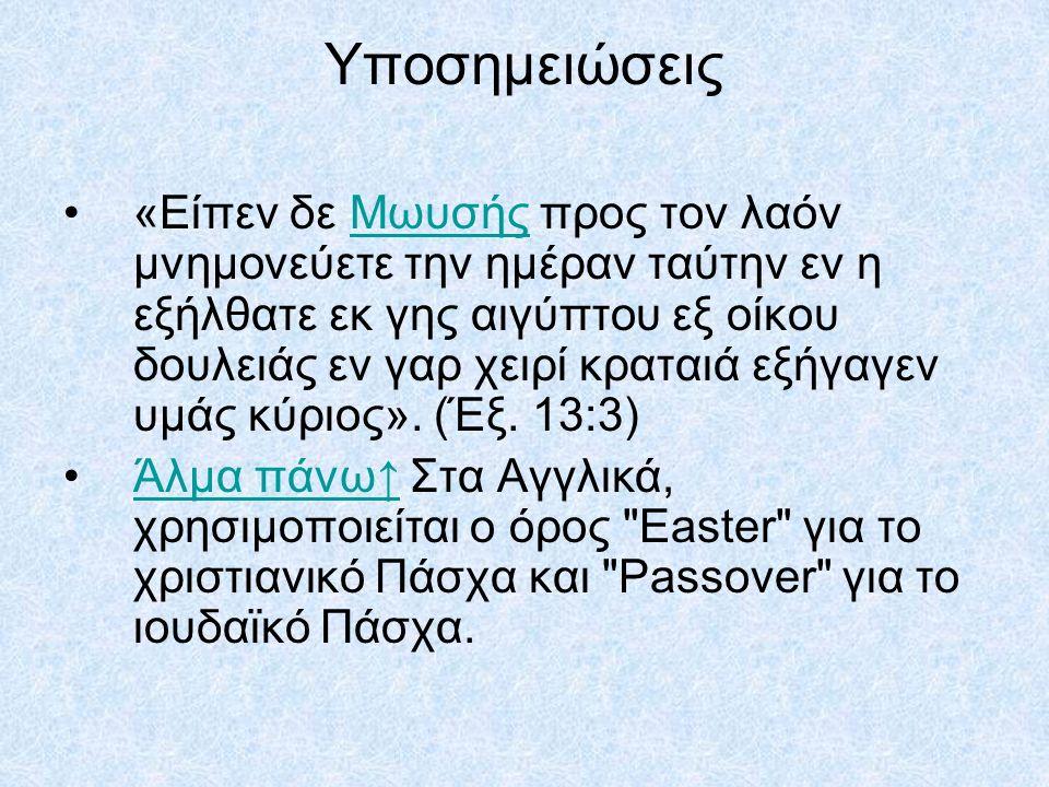 Υποσημειώσεις «Eίπεν δε Μωυσής προς τον λαόν μνημονεύετε την ημέραν ταύτην εν η εξήλθατε εκ γης αιγύπτου εξ οίκου δουλειάς εν γαρ χειρί κραταιά εξήγαγεν υμάς κύριος».