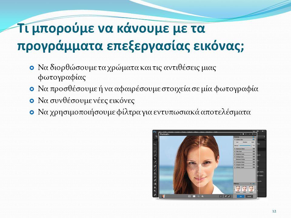  Να διορθώσουμε τα χρώματα και τις αντιθέσεις μιας φωτογραφίας  Να προσθέσουμε ή να αφαιρέσουμε στοιχεία σε μία φωτογραφία  Να συνθέσουμε νέες εικόνες  Να χρησιμοποιήσουμε φίλτρα για εντυπωσιακά αποτελέσματα Τι μπορούμε να κάνουμε με τα προγράμματα επεξεργασίας εικόνας; 12