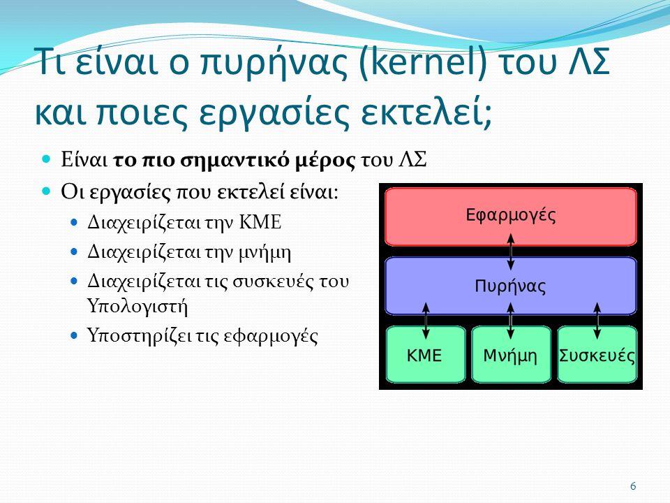 Τι είναι ο πυρήνας (kernel) του ΛΣ και ποιες εργασίες εκτελεί; Είναι το πιο σημαντικό μέρος του ΛΣ Οι εργασίες που εκτελεί είναι: Διαχειρίζεται την ΚΜΕ Διαχειρίζεται την μνήμη Διαχειρίζεται τις συσκευές του Υπολογιστή Υποστηρίζει τις εφαρμογές 6
