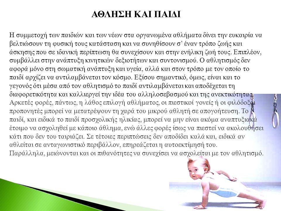 ΑΘΛΗΣΗ ΚΑΙ ΠΑΙΔΙ Η συμμετοχή των παιδιών και των νέων στα οργανωμένα αθλήματα δίνει την ευκαιρία να βελτιώσουν τη φυσική τους κατάσταση και να συνηθίσουν σ' έναν τρόπο ζωής και άσκησης που σε ιδανική περίπτωση θα συνεχίσουν και στην ενήλικη ζωή τους.