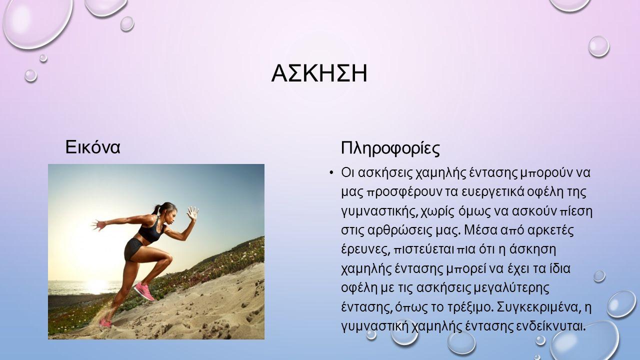 ΑΣΚΗΣΗ Εικόνα Πληροφορίες Οι ασκήσεις χαμηλής έντασης μ π ορούν να μας π ροσφέρουν τα ευεργετικά οφέλη της γυμναστικής, χωρίς όμως να ασκούν π ίεση στις αρθρώσεις μας.