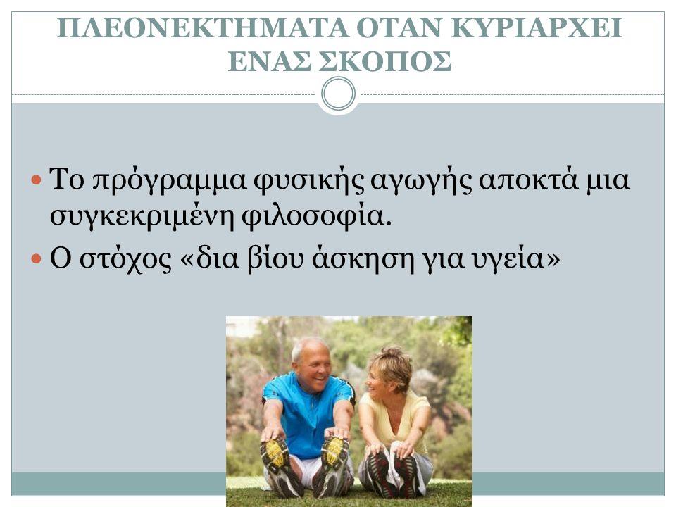 ΠΛΕΟΝΕΚΤΗΜΑΤΑ ΟΤΑΝ ΚΥΡΙΑΡΧΕΙ ΕΝΑΣ ΣΚΟΠΟΣ Το πρόγραμμα φυσικής αγωγής αποκτά μια συγκεκριμένη φιλοσοφία. Ο στόχος «δια βίου άσκηση για υγεία»