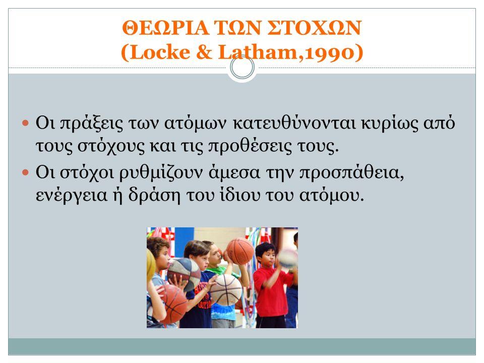 ΘΕΩΡΙΑ ΤΩΝ ΣΤΟΧΩΝ (Locke & Latham,1990) Οι πράξεις των ατόμων κατευθύνονται κυρίως από τους στόχους και τις προθέσεις τους. Οι στόχοι ρυθμίζουν άμεσα