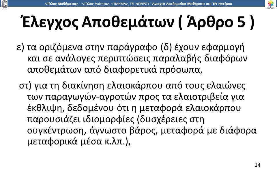 1414 -,, ΤΕΙ ΗΠΕΙΡΟΥ - Ανοιχτά Ακαδημαϊκά Μαθήματα στο ΤΕΙ Ηπείρου Έλεγχος Αποθεμάτων ( Άρθρο 5 ) ε) τα οριζόμενα στην παράγραφο (δ) έχουν εφαρμογή και σε ανάλογες περιπτώσεις παραλαβής διαφόρων αποθεμάτων από διαφορετικά πρόσωπα, στ) για τη διακίνηση ελαιοκάρπου από τους ελαιώνες των παραγωγών-αγροτών προς τα ελαιοτριβεία για έκθλιψη, δεδομένου ότι η μεταφορά ελαιοκάρπου παρουσιάζει ιδιομορφίες (δυσχέρειες στη συγκέντρωση, άγνωστο βάρος, μεταφορά με διάφορα μεταφορικά μέσα κ.λπ.), 14