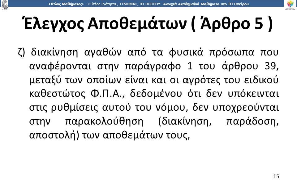 1515 -,, ΤΕΙ ΗΠΕΙΡΟΥ - Ανοιχτά Ακαδημαϊκά Μαθήματα στο ΤΕΙ Ηπείρου Έλεγχος Αποθεμάτων ( Άρθρο 5 ) ζ) διακίνηση αγαθών από τα φυσικά πρόσωπα που αναφέρονται στην παράγραφο 1 του άρθρου 39, μεταξύ των οποίων είναι και οι αγρότες του ειδικού καθεστώτος Φ.Π.Α., δεδομένου ότι δεν υπόκεινται στις ρυθμίσεις αυτού του νόμου, δεν υποχρεούνται στην παρακολούθηση (διακίνηση, παράδοση, αποστολή) των αποθεμάτων τους, 15