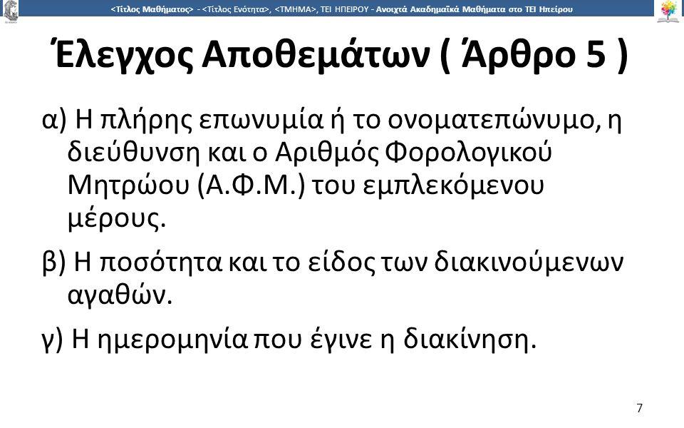 7 -,, ΤΕΙ ΗΠΕΙΡΟΥ - Ανοιχτά Ακαδημαϊκά Μαθήματα στο ΤΕΙ Ηπείρου Έλεγχος Αποθεμάτων ( Άρθρο 5 ) α) Η πλήρης επωνυμία ή το ονοματεπώνυμο, η διεύθυνση και ο Αριθμός Φορολογικού Μητρώου (Α.Φ.Μ.) του εμπλεκόμενου μέρους.