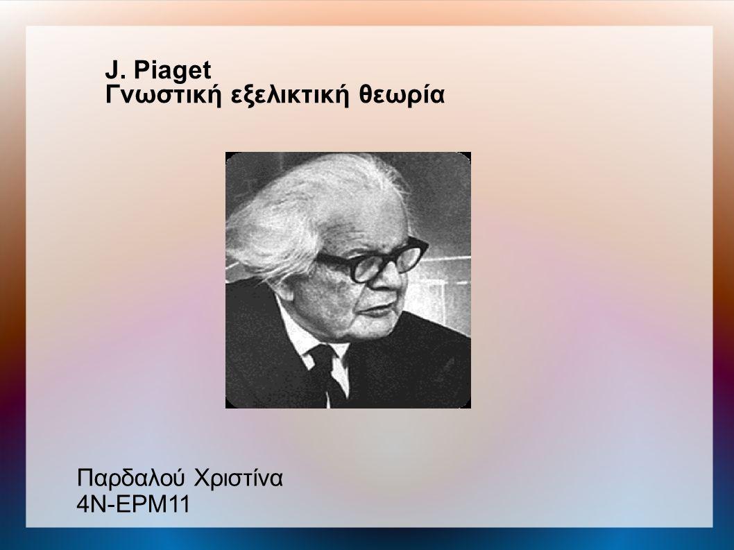J. Piaget Γνωστική εξελικτική θεωρία Παρδαλού Χριστίνα 4N-EΡΜ11