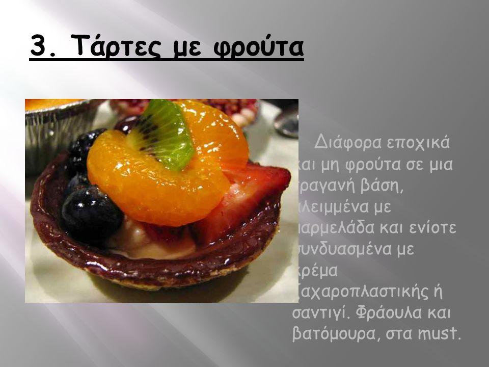 3. Τάρτες με φρούτα Διάφορα εποχικά και μη φρούτα σε μια τραγανή βάση, αλειμμένα με μαρμελάδα και ενίοτε συνδυασμένα με κρέμα ζαχαροπλαστικής ή σαντιγ