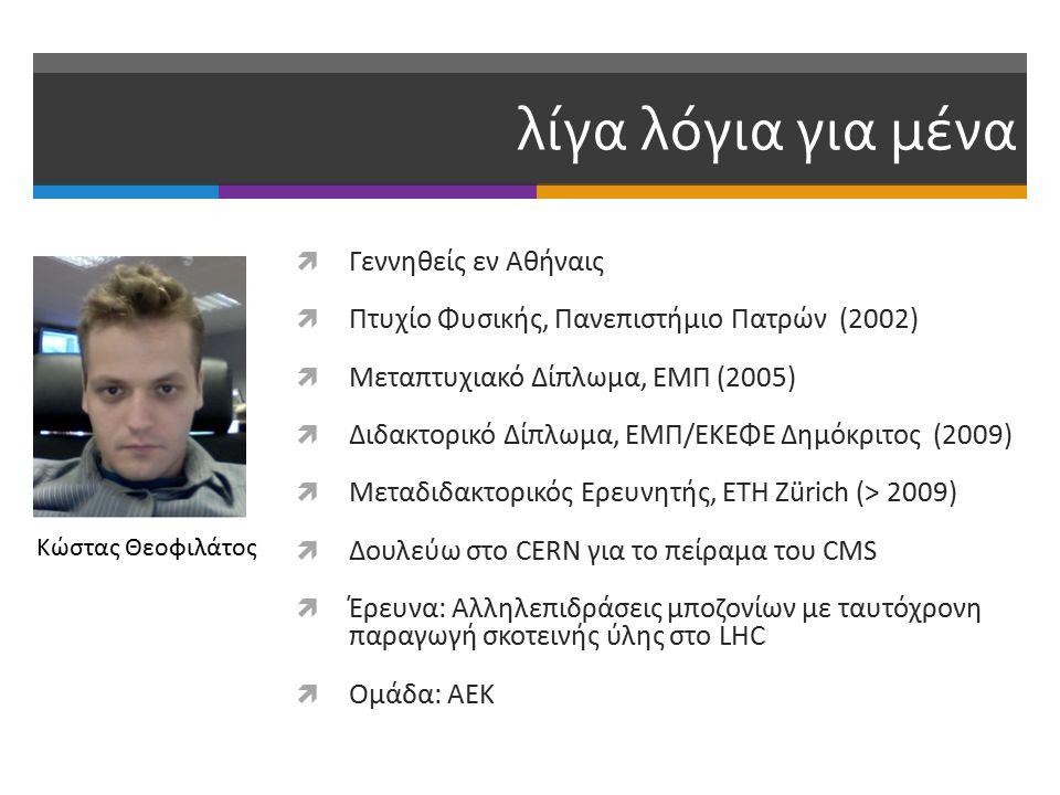 λίγα λόγια για μένα  Γεννηθείς εν Αθήναις  Πτυχίο Φυσικής, Πανεπιστήμιο Πατρών (2002)  Μεταπτυχιακό Δίπλωμα, ΕΜΠ (2005)  Διδακτορικό Δίπλωμα, ΕΜΠ/ΕΚΕΦΕ Δημόκριτος (2009)  Μεταδιδακτορικός Ερευνητής, ΕΤΗ Ζürich (> 2009)  Δουλεύω στο CERN για το πείραμα του CMS  Έρευνα: Αλληλεπιδράσεις μποζονίων με ταυτόχρονη παραγωγή σκοτεινής ύλης στο LHC  Ομάδα: ΑΕΚ Κώστας Θεοφιλάτος