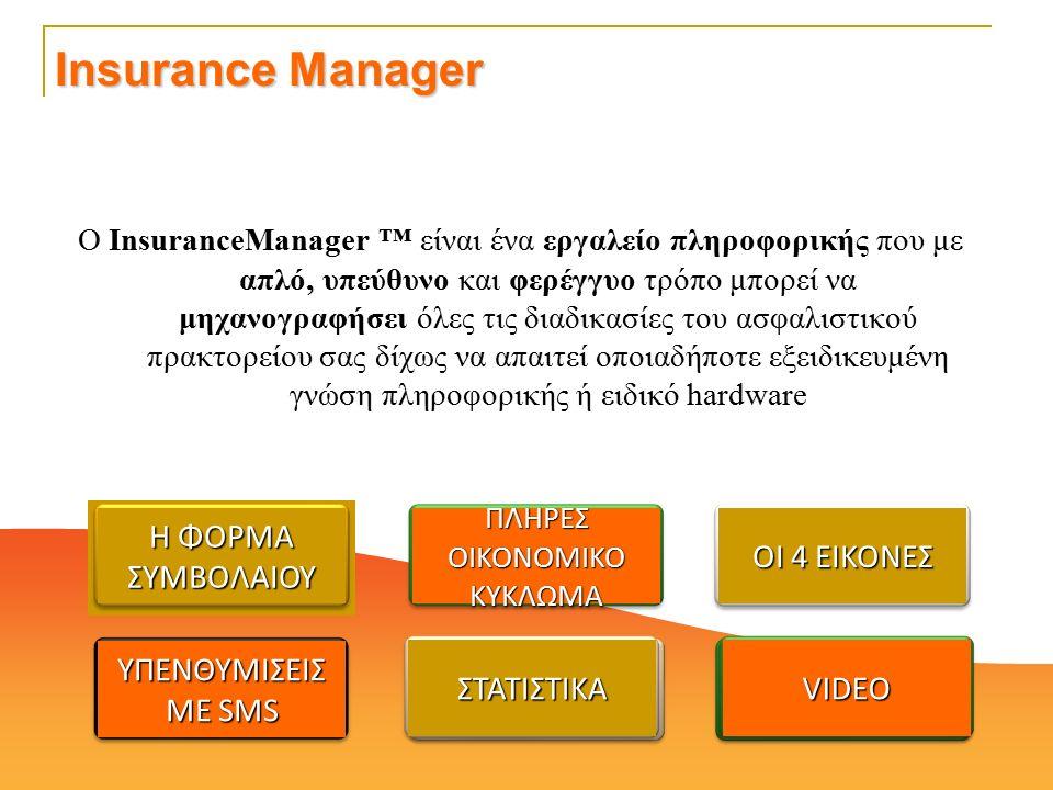 Ο InsuranceManager ™ είναι ένα εργαλείο πληροφορικής που με απλό, υπεύθυνο και φερέγγυο τρόπο μπορεί να μηχανογραφήσει όλες τις διαδικασίες του ασφαλιστικού πρακτορείου σας δίχως να απαιτεί οποιαδήποτε εξειδικευμένη γνώση πληροφορικής ή ειδικό hardware ΟΙ 4 ΕΙΚΟΝΕΣ ΠΛΗΡΕΣ ΟΙΚΟΝΟΜΙΚΟ ΚΥΚΛΩΜΑ Η ΦΟΡΜΑ ΣΥΜΒΟΛΑΙΟΥ VIDEOVIDEOΣΤΑΤΙΣΤΙΚΑΣΤΑΤΙΣΤΙΚΑ ΥΠΕΝΘΥΜΙΣΕΙΣ ΜΕ SMS Insurance Manager VIDEO ΣΤΑΤΙΣΤΙΚΑ