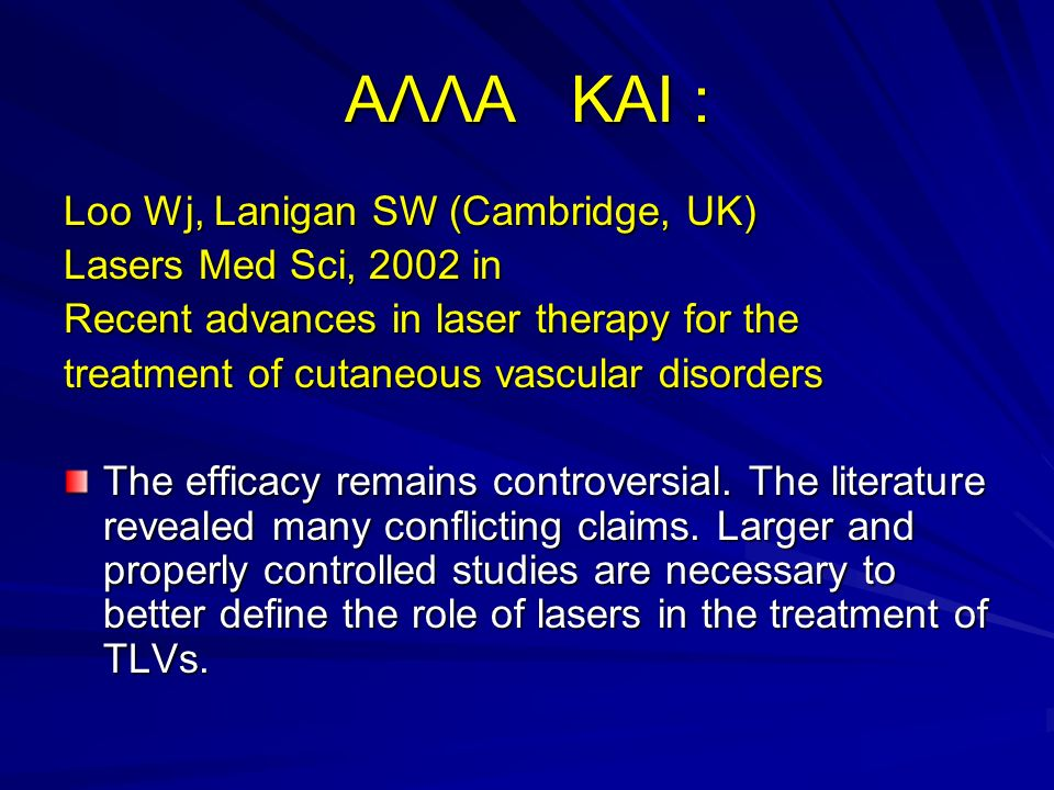 ΑΛΛΑ ΚΑΙ : Loo Wj, Lanigan SW (Cambridge, UK) Lasers Med Sci, 2002 in Recent advances in laser therapy for the treatment of cutaneous vascular disorders The efficacy remains controversial.