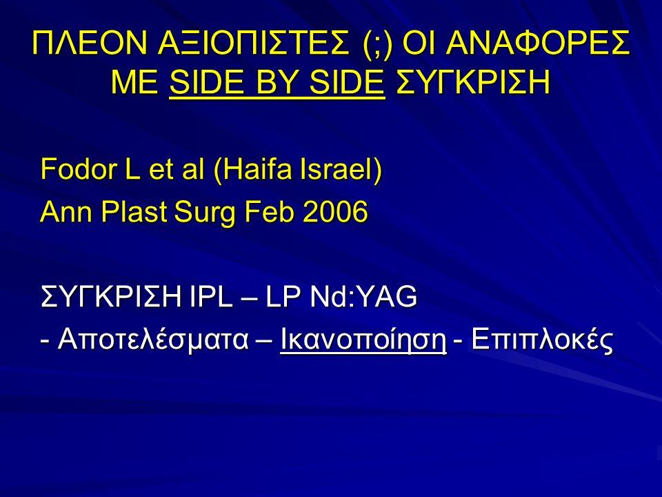 Fodor et al, Ann Plast Surg 2006 : ΑποτελέσματαΙκανοποίηση Ανεπιθύμητες δράσεις : Lp Nd:YAG – επώδυνα, υπέρχρωση (μελάχρωση) IPL – ικανοποιητικό σε αγγεία < 1 mm ουλή σε μεγαλύτερα αγγεία Overall satisfaction with Nd:YAG was greater in comparison to IPL, although the first one was more painful : 72% Nd: YAG – 48% IPL