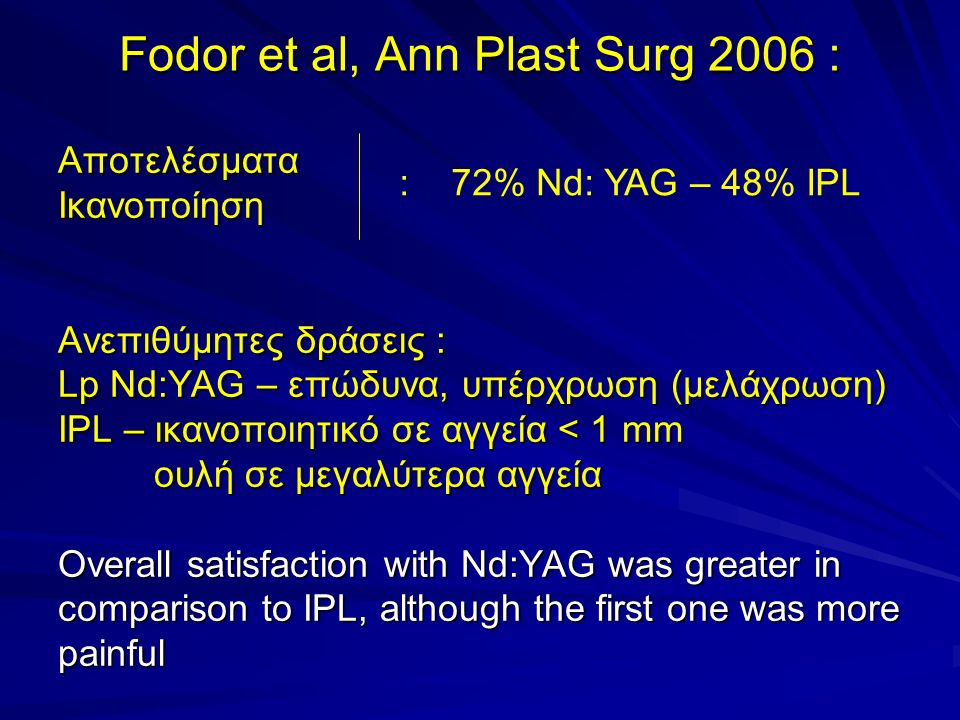 Fodor et al, Ann Plast Surg 2006 : ΑποτελέσματαΙκανοποίηση Ανεπιθύμητες δράσεις : Lp Nd:YAG – επώδυνα, υπέρχρωση (μελάχρωση) IPL – ικανοποιητικό σε αγγεία < 1 mm ουλή σε μεγαλύτερα αγγεία Overall satisfaction with Nd:YAG was greater in comparison to IPL, although the first one was more painful : 72% Nd: YAG – 48% IPL