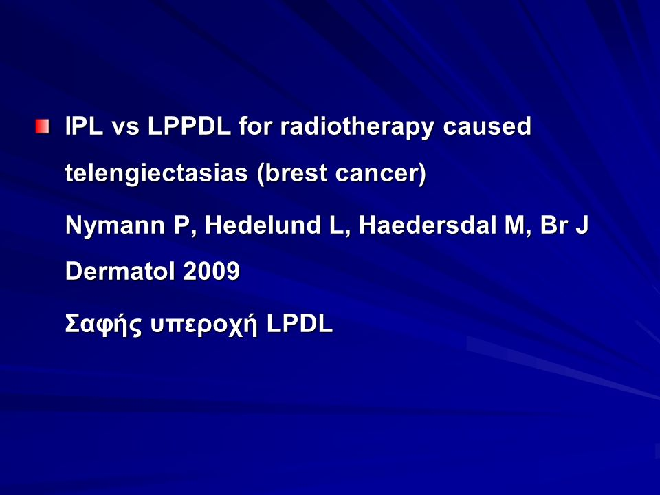 IPL vs LPPDL for radiotherapy caused telengiectasias (brest cancer) Nymann P, Hedelund L, Haedersdal M, Br J Dermatol 2009 Σαφής υπεροχή LPDL