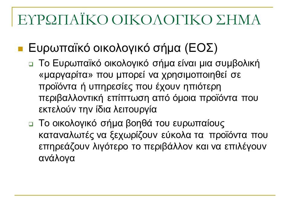 ΕΥΡΩΠΑΪΚΟ ΟΙΚΟΛΟΓΙΚΟ ΣΗΜΑ Ευρωπαϊκό οικολογικό σήμα (ΕΟΣ)  Το Ευρωπαϊκό οικολογικό σήμα είναι μια συμβολική «μαργαρίτα» που μπορεί να χρησιμοποιηθεί σε προϊόντα ή υπηρεσίες που έχουν ηπιότερη περιβαλλοντική επίπτωση από όμοια προϊόντα που εκτελούν την ίδια λειτουργία  Το οικολογικό σήμα βοηθά του ευρωπαίους καταναλωτές να ξεχωρίζουν εύκολα τα προϊόντα που επηρεάζουν λιγότερο το περιβάλλον και να επιλέγουν ανάλογα