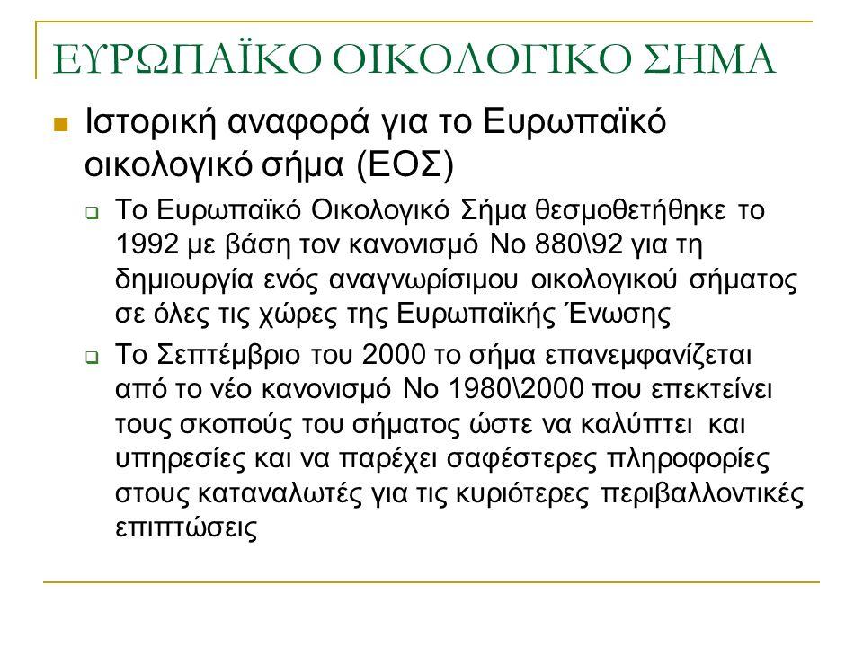 ΕΥΡΩΠΑΪΚΟ ΟΙΚΟΛΟΓΙΚΟ ΣΗΜΑ Ιστορική αναφορά για το Ευρωπαϊκό οικολογικό σήμα (ΕΟΣ)  Το Ευρωπαϊκό Οικολογικό Σήμα θεσμοθετήθηκε το 1992 με βάση τον κανονισμό Νο 880\92 για τη δημιουργία ενός αναγνωρίσιμου οικολογικού σήματος σε όλες τις χώρες της Ευρωπαϊκής Ένωσης  Το Σεπτέμβριο του 2000 το σήμα επανεμφανίζεται από το νέο κανονισμό Νο 1980\2000 που επεκτείνει τους σκοπούς του σήματος ώστε να καλύπτει και υπηρεσίες και να παρέχει σαφέστερες πληροφορίες στους καταναλωτές για τις κυριότερες περιβαλλοντικές επιπτώσεις