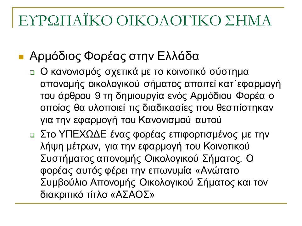 ΕΥΡΩΠΑΪΚΟ ΟΙΚΟΛΟΓΙΚΟ ΣΗΜΑ Αρμόδιος Φορέας στην Ελλάδα  Ο κανονισμός σχετικά με το κοινοτικό σύστημα απονομής οικολογικού σήματος απαιτεί κατ΄εφαρμογή του άρθρου 9 τη δημιουργία ενός Αρμόδιου Φορέα ο οποίος θα υλοποιεί τις διαδικασίες που θεσπίστηκαν για την εφαρμογή του Κανονισμού αυτού  Στο ΥΠΕΧΩΔΕ ένας φορέας επιφορτισμένος με την λήψη μέτρων, για την εφαρμογή του Κοινοτικού Συστήματος απονομής Οικολογικού Σήματος.