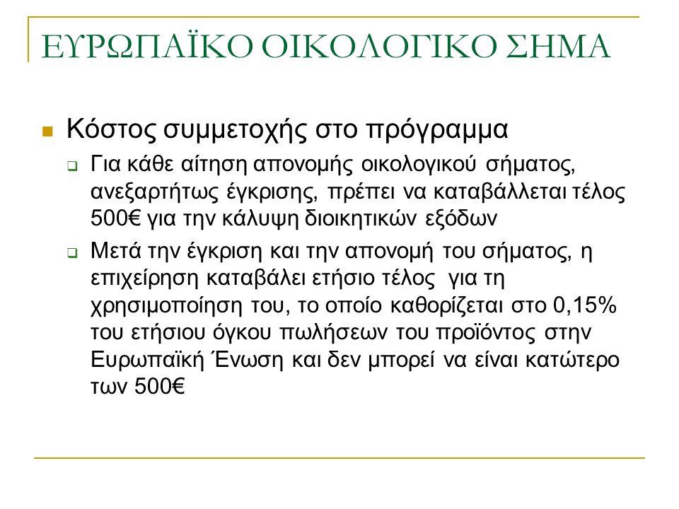 ΕΥΡΩΠΑΪΚΟ ΟΙΚΟΛΟΓΙΚΟ ΣΗΜΑ Κόστος συμμετοχής στο πρόγραμμα  Για κάθε αίτηση απονομής οικολογικού σήματος, ανεξαρτήτως έγκρισης, πρέπει να καταβάλλεται τέλος 500€ για την κάλυψη διοικητικών εξόδων  Μετά την έγκριση και την απονομή του σήματος, η επιχείρηση καταβάλει ετήσιο τέλος για τη χρησιμοποίηση του, το οποίο καθορίζεται στο 0,15% του ετήσιου όγκου πωλήσεων του προϊόντος στην Ευρωπαϊκή Ένωση και δεν μπορεί να είναι κατώτερο των 500€