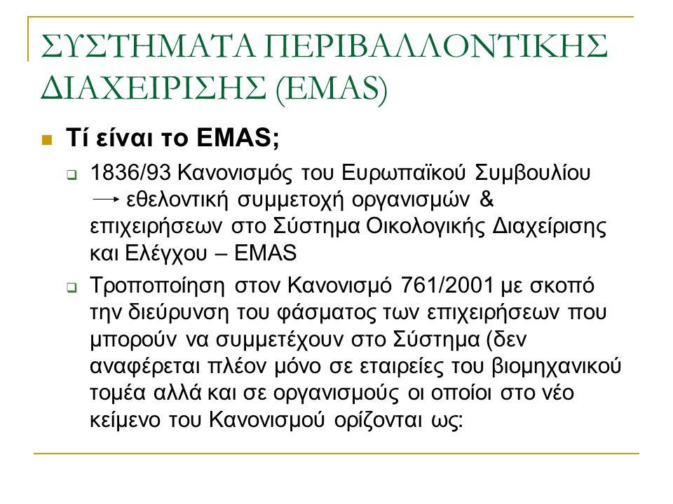 ΣΥΣΤΗΜΑΤΑ ΠΕΡΙΒΑΛΛΟΝΤΙΚΗΣ ΔΙΑΧΕΙΡΙΣΗΣ (EMAS) Τί είναι το EMAS;  1836/93 Κανονισμός του Ευρωπαϊκού Συμβουλίου εθελοντική συμμετοχή οργανισμών & επιχειρήσεων στο Σύστημα Οικολογικής Διαχείρισης και Ελέγχου – EMAS  Τροποποίηση στον Κανονισμό 761/2001 με σκοπό την διεύρυνση του φάσματος των επιχειρήσεων που μπορούν να συμμετέχουν στο Σύστημα (δεν αναφέρεται πλέον μόνο σε εταιρείες του βιομηχανικού τομέα αλλά και σε οργανισμούς οι οποίοι στο νέο κείμενο του Κανονισμού ορίζονται ως: