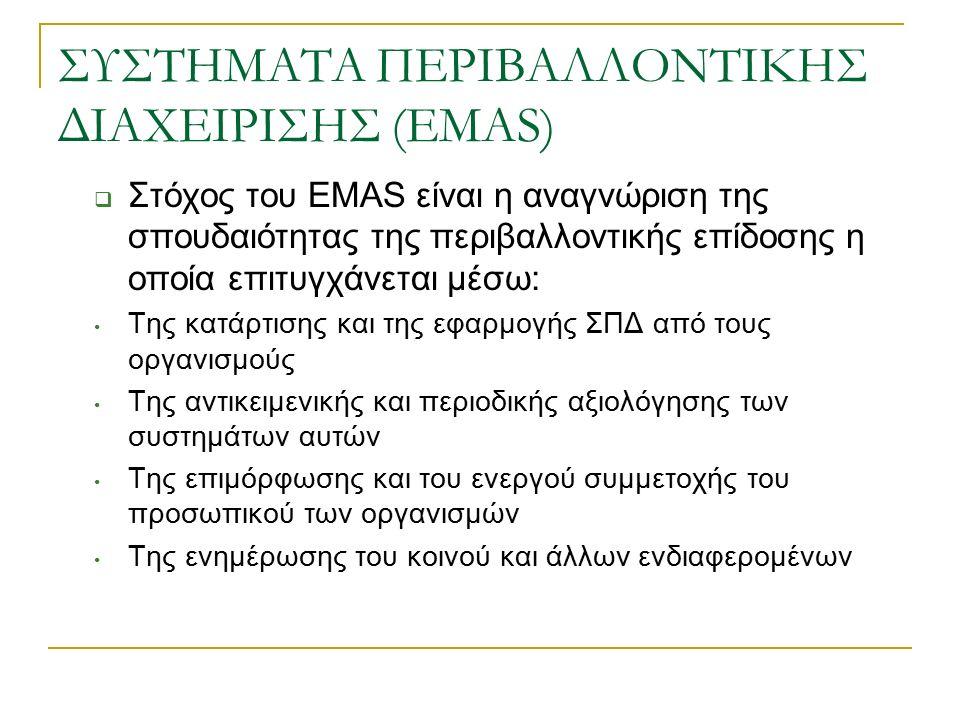 ΣΥΣΤΗΜΑΤΑ ΠΕΡΙΒΑΛΛΟΝΤΙΚΗΣ ΔΙΑΧΕΙΡΙΣΗΣ (EMAS)  Στόχος του EMAS είναι η αναγνώριση της σπουδαιότητας της περιβαλλοντικής επίδοσης η οποία επιτυγχάνεται μέσω: Της κατάρτισης και της εφαρμογής ΣΠΔ από τους οργανισμούς Της αντικειμενικής και περιοδικής αξιολόγησης των συστημάτων αυτών Της επιμόρφωσης και του ενεργού συμμετοχής του προσωπικού των οργανισμών Της ενημέρωσης του κοινού και άλλων ενδιαφερομένων