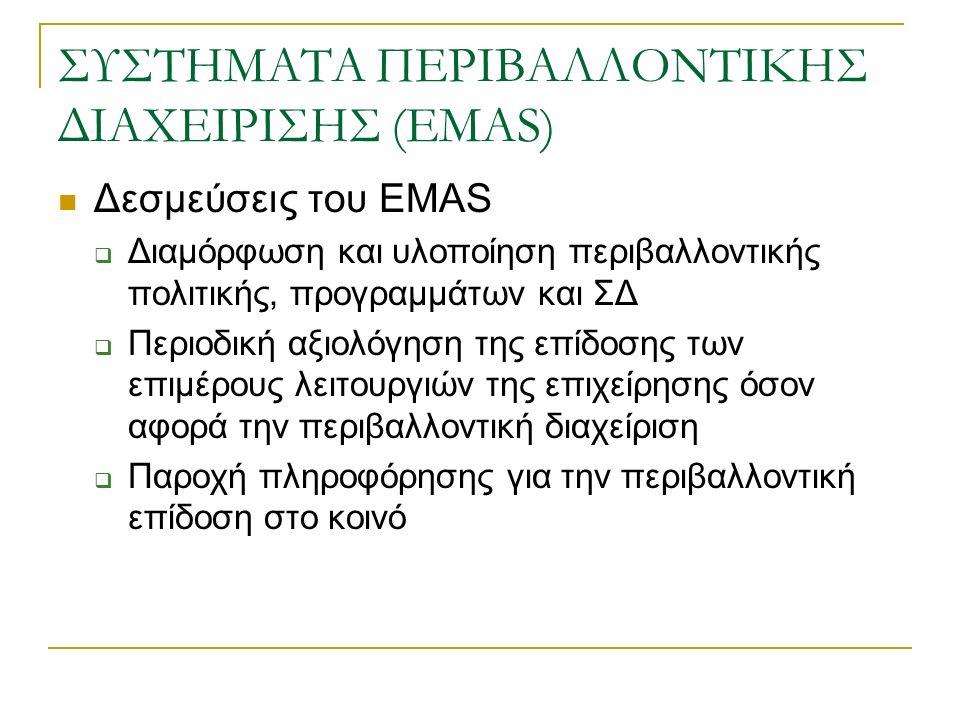 ΣΥΣΤΗΜΑΤΑ ΠΕΡΙΒΑΛΛΟΝΤΙΚΗΣ ΔΙΑΧΕΙΡΙΣΗΣ (EMAS) Δεσμεύσεις του EMAS  Διαμόρφωση και υλοποίηση περιβαλλοντικής πολιτικής, προγραμμάτων και ΣΔ  Περιοδική αξιολόγηση της επίδοσης των επιμέρους λειτουργιών της επιχείρησης όσον αφορά την περιβαλλοντική διαχείριση  Παροχή πληροφόρησης για την περιβαλλοντική επίδοση στο κοινό