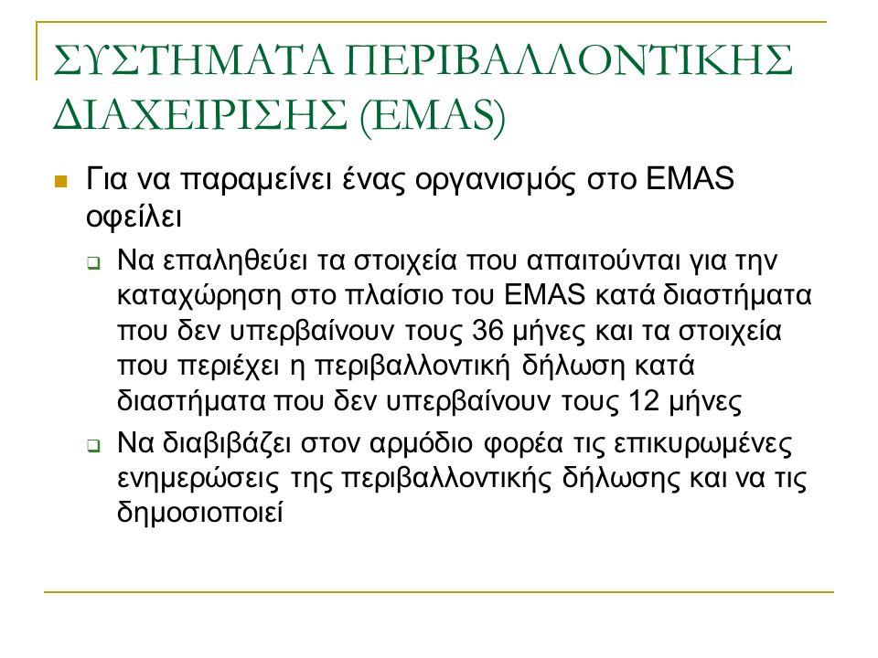 ΣΥΣΤΗΜΑΤΑ ΠΕΡΙΒΑΛΛΟΝΤΙΚΗΣ ΔΙΑΧΕΙΡΙΣΗΣ (EMAS) Για να παραμείνει ένας οργανισμός στο EMAS οφείλει  Να επαληθεύει τα στοιχεία που απαιτούνται για την καταχώρηση στο πλαίσιο του EMAS κατά διαστήματα που δεν υπερβαίνουν τους 36 μήνες και τα στοιχεία που περιέχει η περιβαλλοντική δήλωση κατά διαστήματα που δεν υπερβαίνουν τους 12 μήνες  Να διαβιβάζει στον αρμόδιο φορέα τις επικυρωμένες ενημερώσεις της περιβαλλοντικής δήλωσης και να τις δημοσιοποιεί