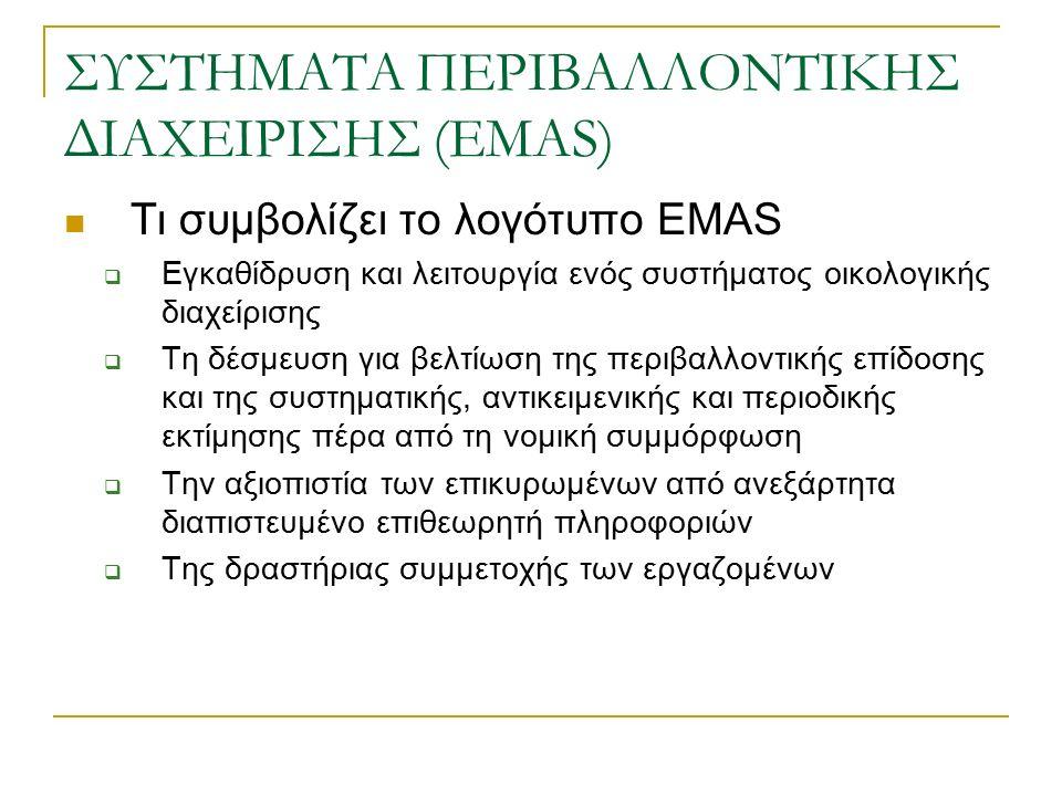 ΣΥΣΤΗΜΑΤΑ ΠΕΡΙΒΑΛΛΟΝΤΙΚΗΣ ΔΙΑΧΕΙΡΙΣΗΣ (EMAS) Τι συμβολίζει το λογότυπο EMAS  Εγκαθίδρυση και λειτουργία ενός συστήματος οικολογικής διαχείρισης  Τη δέσμευση για βελτίωση της περιβαλλοντικής επίδοσης και της συστηματικής, αντικειμενικής και περιοδικής εκτίμησης πέρα από τη νομική συμμόρφωση  Την αξιοπιστία των επικυρωμένων από ανεξάρτητα διαπιστευμένο επιθεωρητή πληροφοριών  Της δραστήριας συμμετοχής των εργαζομένων