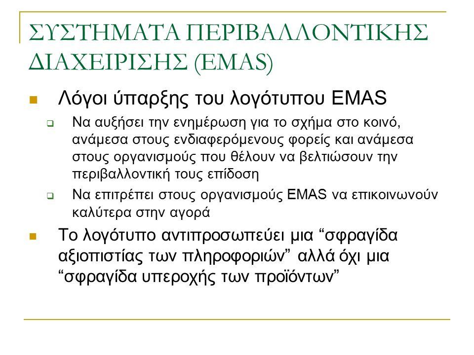 ΣΥΣΤΗΜΑΤΑ ΠΕΡΙΒΑΛΛΟΝΤΙΚΗΣ ΔΙΑΧΕΙΡΙΣΗΣ (EMAS) Λόγοι ύπαρξης του λογότυπου EMAS  Να αυξήσει την ενημέρωση για το σχήμα στο κοινό, ανάμεσα στους ενδιαφερόμενους φορείς και ανάμεσα στους οργανισμούς που θέλουν να βελτιώσουν την περιβαλλοντική τους επίδοση  Να επιτρέπει στους οργανισμούς EMAS να επικοινωνούν καλύτερα στην αγορά Το λογότυπο αντιπροσωπεύει μια σφραγίδα αξιοπιστίας των πληροφοριών αλλά όχι μια σφραγίδα υπεροχής των προϊόντων
