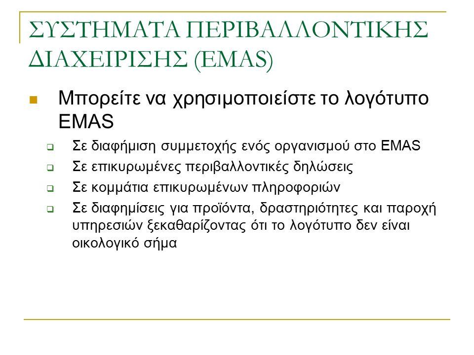ΣΥΣΤΗΜΑΤΑ ΠΕΡΙΒΑΛΛΟΝΤΙΚΗΣ ΔΙΑΧΕΙΡΙΣΗΣ (EMAS) Μπορείτε να χρησιμοποιείστε το λογότυπο EMAS  Σε διαφήμιση συμμετοχής ενός οργανισμού στο EMAS  Σε επικυρωμένες περιβαλλοντικές δηλώσεις  Σε κομμάτια επικυρωμένων πληροφοριών  Σε διαφημίσεις για προϊόντα, δραστηριότητες και παροχή υπηρεσιών ξεκαθαρίζοντας ότι το λογότυπο δεν είναι οικολογικό σήμα