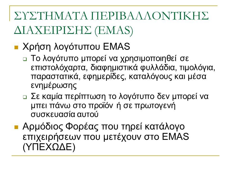 ΣΥΣΤΗΜΑΤΑ ΠΕΡΙΒΑΛΛΟΝΤΙΚΗΣ ΔΙΑΧΕΙΡΙΣΗΣ (EMAS) Χρήση λογότυπου EMAS  Το λογότυπο μπορεί να χρησιμοποιηθεί σε επιστολόχαρτα, διαφημιστικά φυλλάδια, τιμολόγια, παραστατικά, εφημερίδες, καταλόγους και μέσα ενημέρωσης  Σε καμία περίπτωση το λογότυπο δεν μπορεί να μπει πάνω στο προϊόν ή σε πρωτογενή συσκευασία αυτού Αρμόδιος Φορέας που τηρεί κατάλογο επιχειρήσεων που μετέχουν στο EMAS (ΥΠΕΧΩΔΕ)