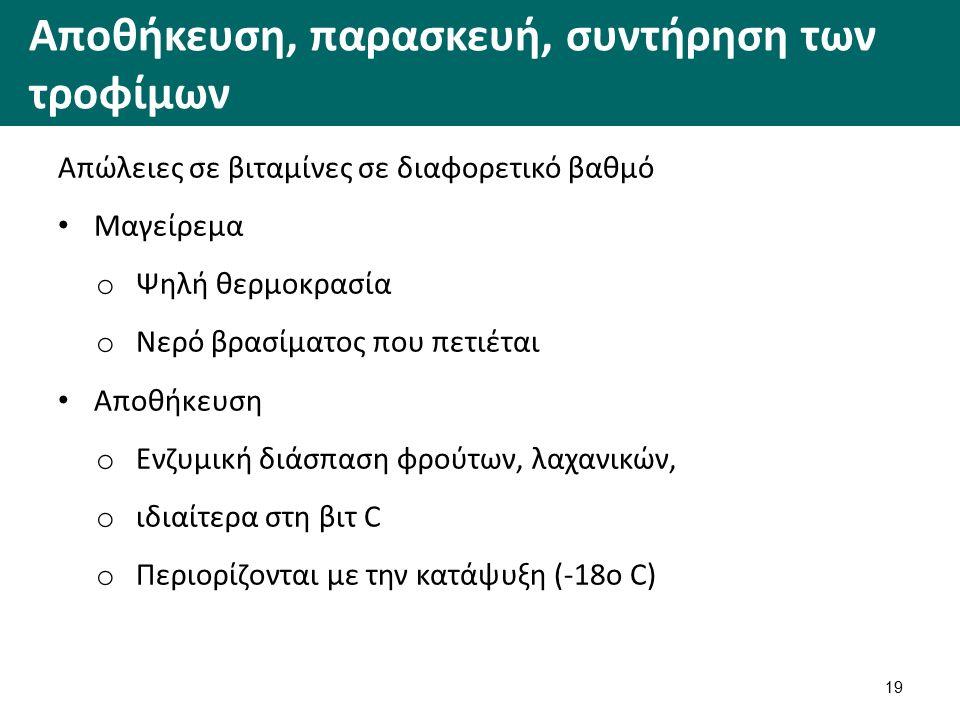 Αποθήκευση, παρασκευή, συντήρηση των τροφίμων Απώλειες σε βιταμίνες σε διαφορετικό βαθμό Μαγείρεμα o Ψηλή θερμοκρασία o Νερό βρασίματος που πετιέται Αποθήκευση o Ενζυμική διάσπαση φρούτων, λαχανικών, o ιδιαίτερα στη βιτ C o Περιορίζονται με την κατάψυξη (-18ο C) 19