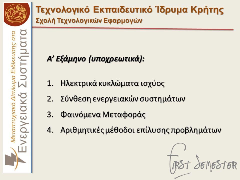 Τεχνολογικό Εκπαιδευτικό Ίδρυμα Κρήτης Σχολή Τεχνολογικών Εφαρμογών Α' Εξάμηνο (υποχρεωτικά): 1.Ηλεκτρικά κυκλώματα ισχύος 2.Σύνθεση ενεργειακών συστημάτων 3.Φαινόμενα Μεταφοράς 4.Αριθμητικές μέθοδοι επίλυσης προβλημάτων