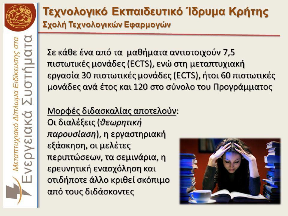 Τεχνολογικό Εκπαιδευτικό Ίδρυμα Κρήτης Σχολή Τεχνολογικών Εφαρμογών Σε κάθε ένα από τα μαθήματα αντιστοιχούν 7,5 πιστωτικές μονάδες (ECTS), ενώ στη μεταπτυχιακή εργασία 30 πιστωτικές μονάδες (ECTS), ήτοι 60 πιστωτικές μονάδες ανά έτος και 120 στο σύνολο του Προγράμματος Μορφές διδασκαλίας αποτελούν: Οι διαλέξεις (θεωρητική παρουσίαση), η εργαστηριακή εξάσκηση, οι μελέτες περιπτώσεων, τα σεμινάρια, η ερευνητική ενασχόληση και οτιδήποτε άλλο κριθεί σκόπιμο από τους διδάσκοντες