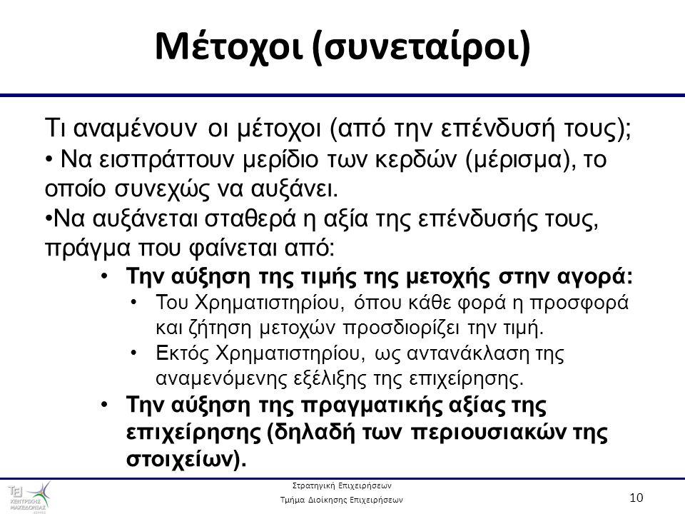 Στρατηγική Επιχειρήσεων Τμήμα Διοίκησης Επιχειρήσεων 10 Μέτοχοι (συνεταίροι) Τι αναμένουν οι μέτοχοι (από την επένδυσή τους); Να εισπράττουν μερίδιο των κερδών (μέρισμα), το οποίο συνεχώς να αυξάνει.